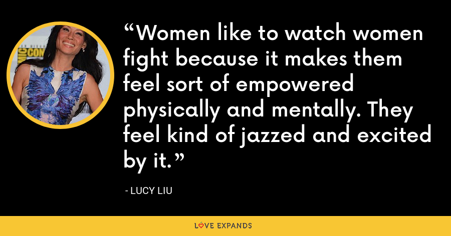 Women like to watch women fight because it makes them feel sort of empowered physically and mentally. They feel kind of jazzed and excited by it. - Lucy Liu