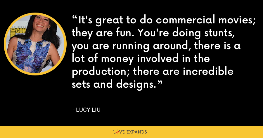 It's great to do commercial movies; they are fun. You're doing stunts, you are running around, there is a lot of money involved in the production; there are incredible sets and designs. - Lucy Liu