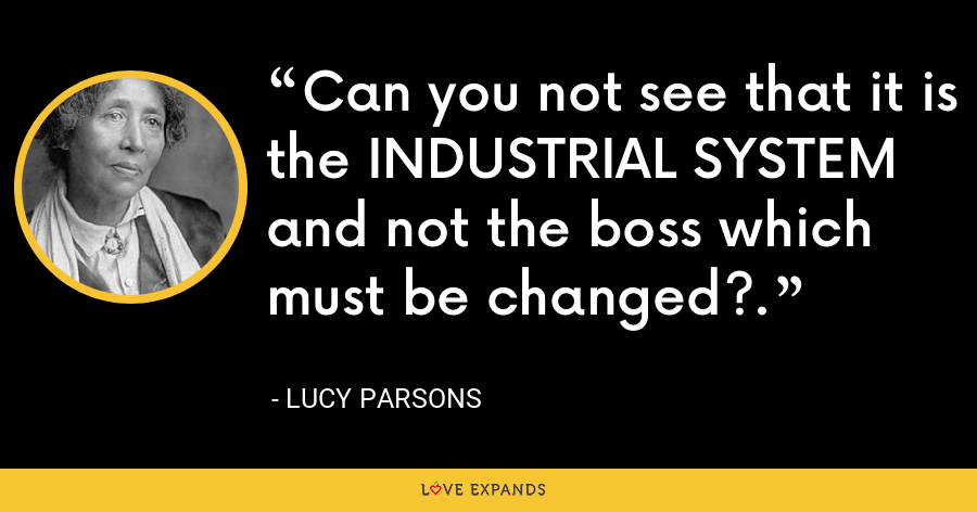 Can you not see that it is the INDUSTRIAL SYSTEM and not the boss which must be changed?. - Lucy Parsons