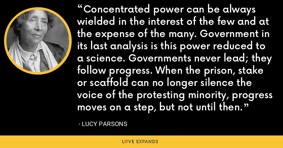 Concentrated power can be always wielded in the interest of the few and at the expense of the many. Government in its last analysis is this power reduced to a science. Governments never lead; they follow progress. When the prison, stake or scaffold can no longer silence the voice of the protesting minority, progress moves on a step, but not until then. - Lucy Parsons