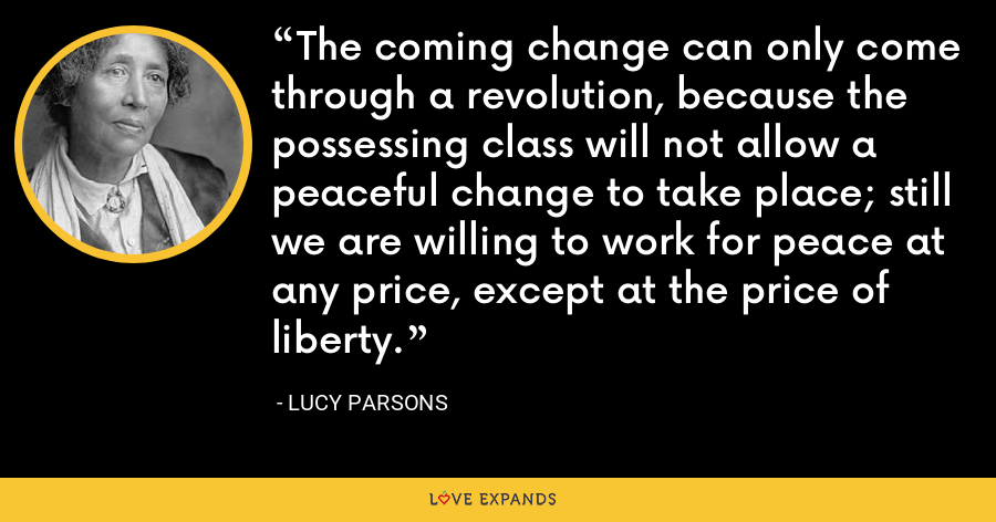 The coming change can only come through a revolution, because the possessing class will not allow a peaceful change to take place; still we are willing to work for peace at any price, except at the price of liberty. - Lucy Parsons