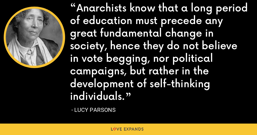 Anarchists know that a long period of education must precede any great fundamental change in society, hence they do not believe in vote begging, nor political campaigns, but rather in the development of self-thinking individuals. - Lucy Parsons