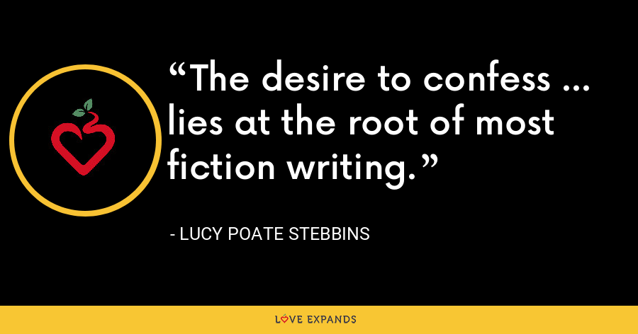 The desire to confess ... lies at the root of most fiction writing. - Lucy Poate Stebbins