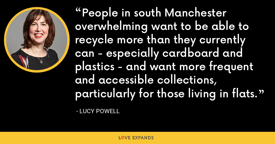 People in south Manchester overwhelming want to be able to recycle more than they currently can - especially cardboard and plastics - and want more frequent and accessible collections, particularly for those living in flats. - Lucy Powell