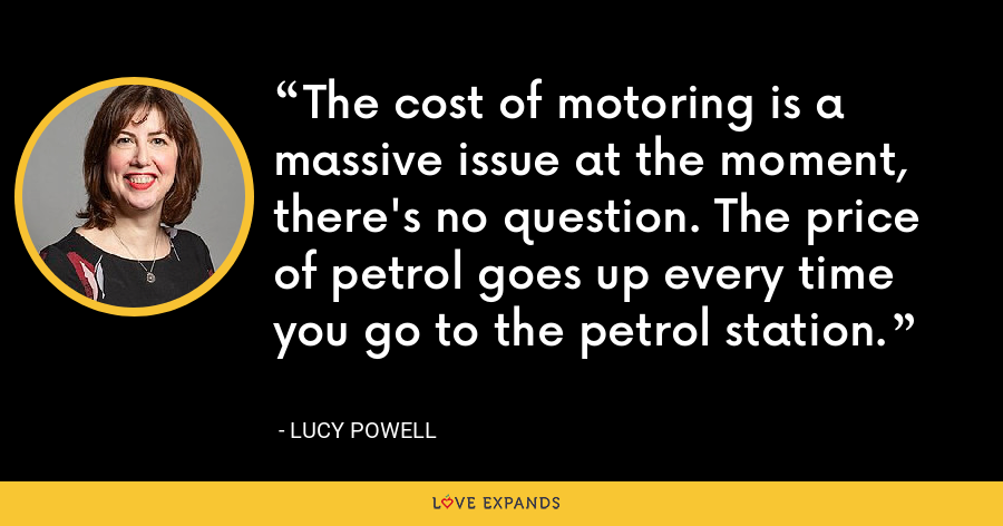 The cost of motoring is a massive issue at the moment, there's no question. The price of petrol goes up every time you go to the petrol station. - Lucy Powell