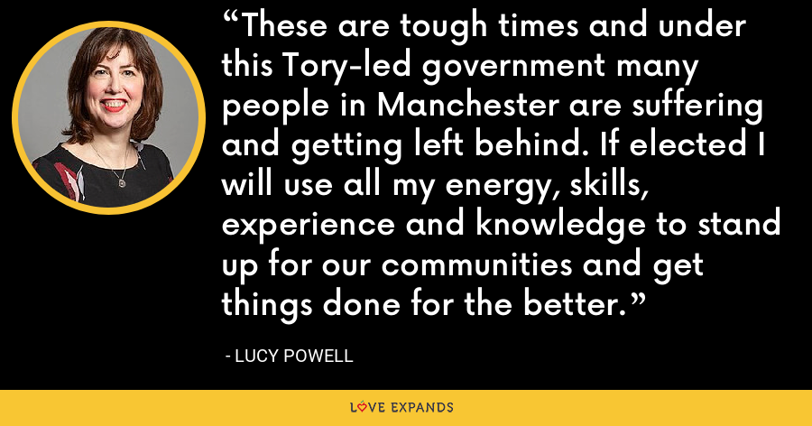 These are tough times and under this Tory-led government many people in Manchester are suffering and getting left behind. If elected I will use all my energy, skills, experience and knowledge to stand up for our communities and get things done for the better. - Lucy Powell