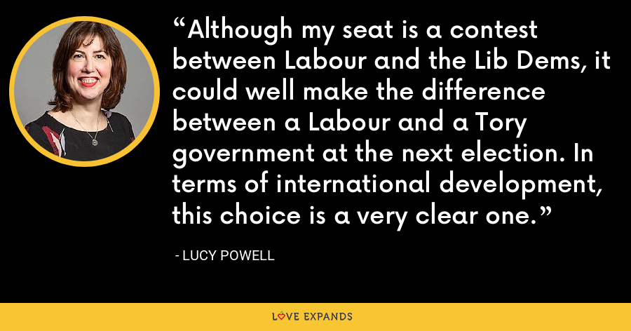 Although my seat is a contest between Labour and the Lib Dems, it could well make the difference between a Labour and a Tory government at the next election. In terms of international development, this choice is a very clear one. - Lucy Powell