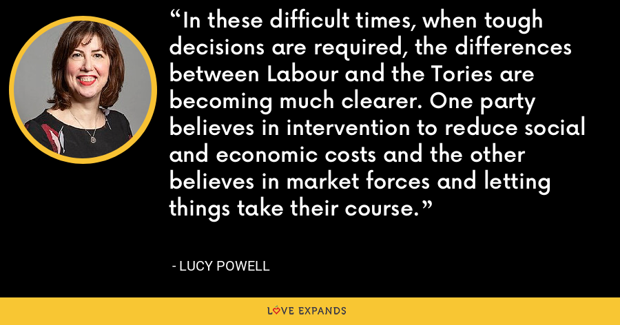 In these difficult times, when tough decisions are required, the differences between Labour and the Tories are becoming much clearer. One party believes in intervention to reduce social and economic costs and the other believes in market forces and letting things take their course. - Lucy Powell