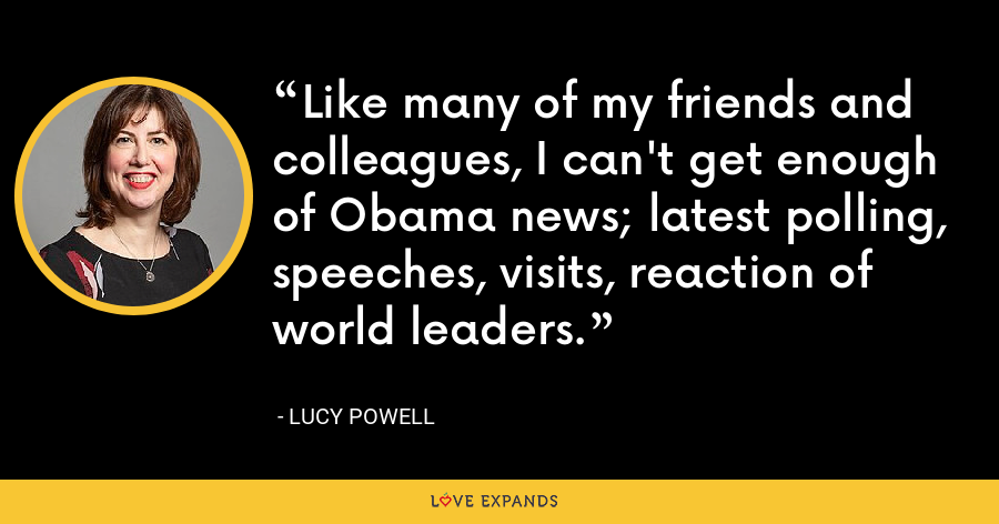Like many of my friends and colleagues, I can't get enough of Obama news; latest polling, speeches, visits, reaction of world leaders. - Lucy Powell