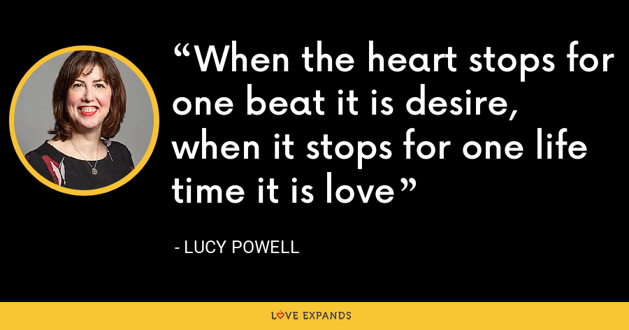 When the heart stops for one beat it is desire, when it stops for one life time it is love - Lucy Powell