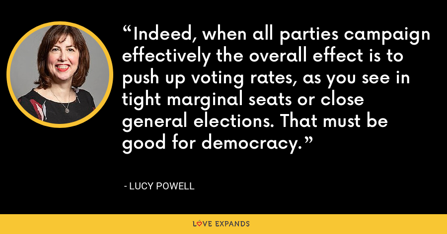 Indeed, when all parties campaign effectively the overall effect is to push up voting rates, as you see in tight marginal seats or close general elections. That must be good for democracy. - Lucy Powell