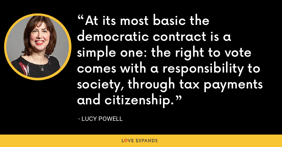 At its most basic the democratic contract is a simple one: the right to vote comes with a responsibility to society, through tax payments and citizenship. - Lucy Powell