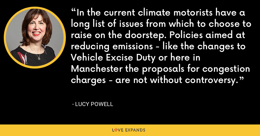 In the current climate motorists have a long list of issues from which to choose to raise on the doorstep. Policies aimed at reducing emissions - like the changes to Vehicle Excise Duty or here in Manchester the proposals for congestion charges - are not without controversy. - Lucy Powell
