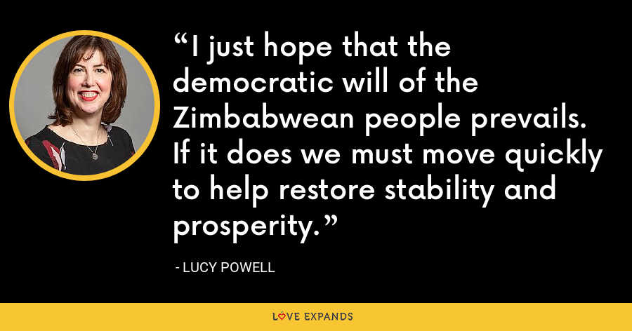 I just hope that the democratic will of the Zimbabwean people prevails. If it does we must move quickly to help restore stability and prosperity. - Lucy Powell