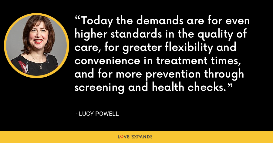 Today the demands are for even higher standards in the quality of care, for greater flexibility and convenience in treatment times, and for more prevention through screening and health checks. - Lucy Powell