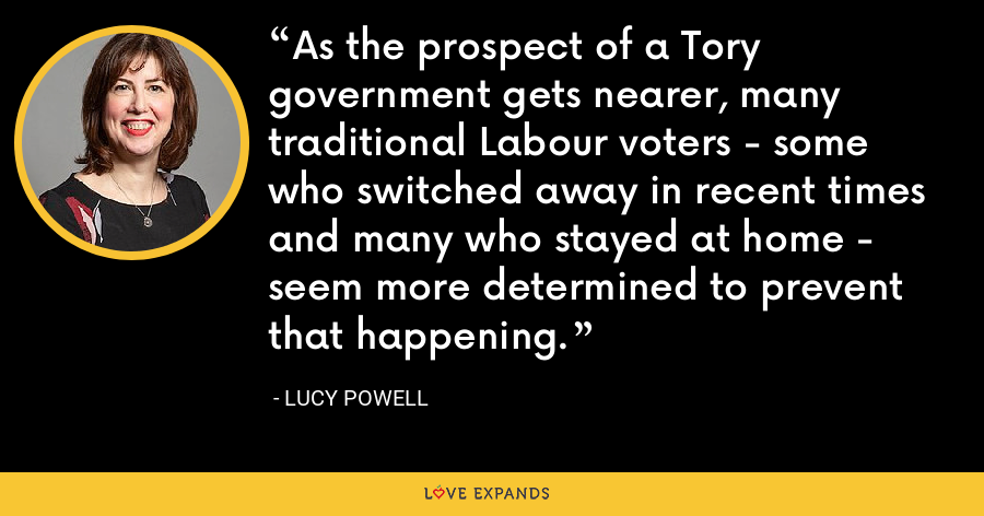 As the prospect of a Tory government gets nearer, many traditional Labour voters - some who switched away in recent times and many who stayed at home - seem more determined to prevent that happening. - Lucy Powell