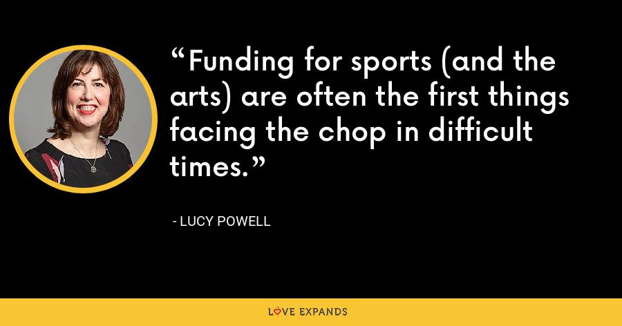 Funding for sports (and the arts) are often the first things facing the chop in difficult times. - Lucy Powell