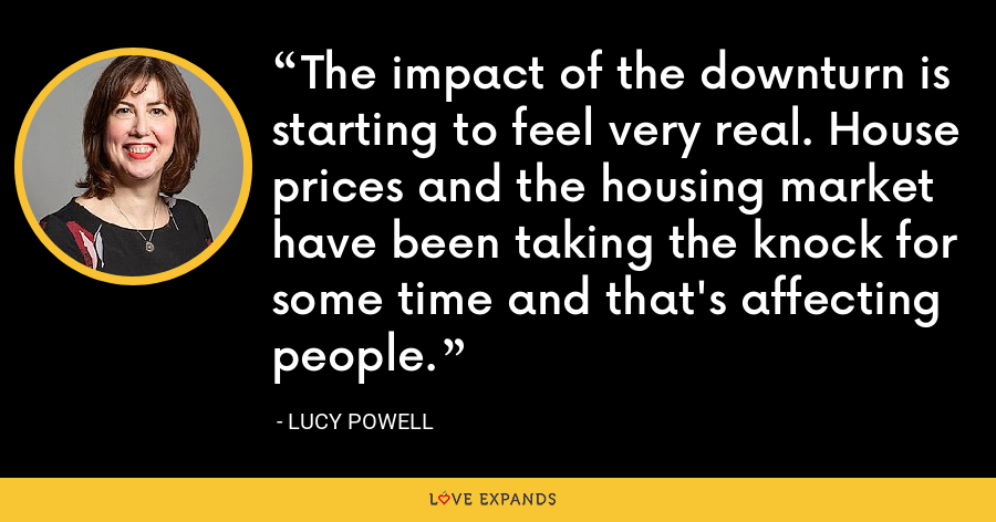 The impact of the downturn is starting to feel very real. House prices and the housing market have been taking the knock for some time and that's affecting people. - Lucy Powell