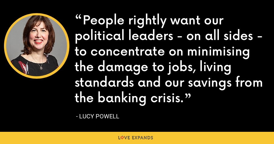 People rightly want our political leaders - on all sides - to concentrate on minimising the damage to jobs, living standards and our savings from the banking crisis. - Lucy Powell