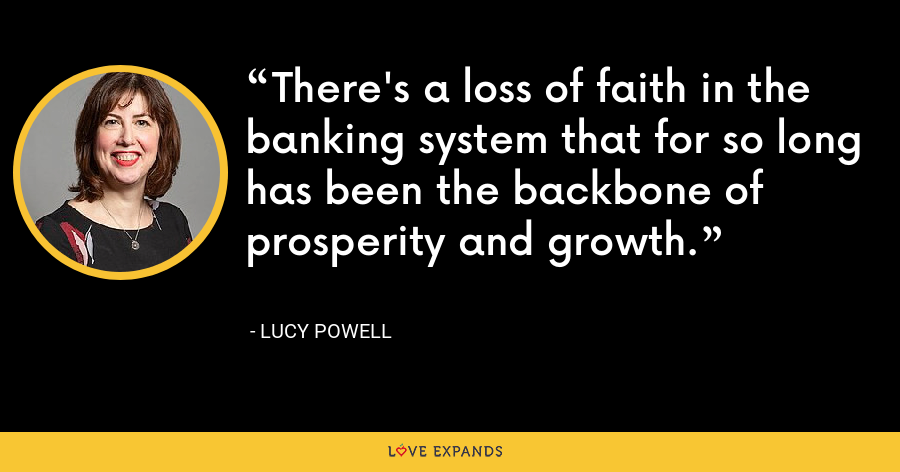 There's a loss of faith in the banking system that for so long has been the backbone of prosperity and growth. - Lucy Powell