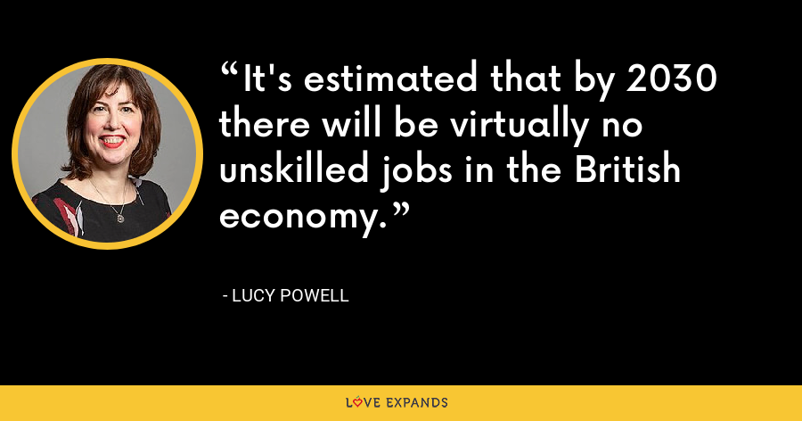 It's estimated that by 2030 there will be virtually no unskilled jobs in the British economy. - Lucy Powell