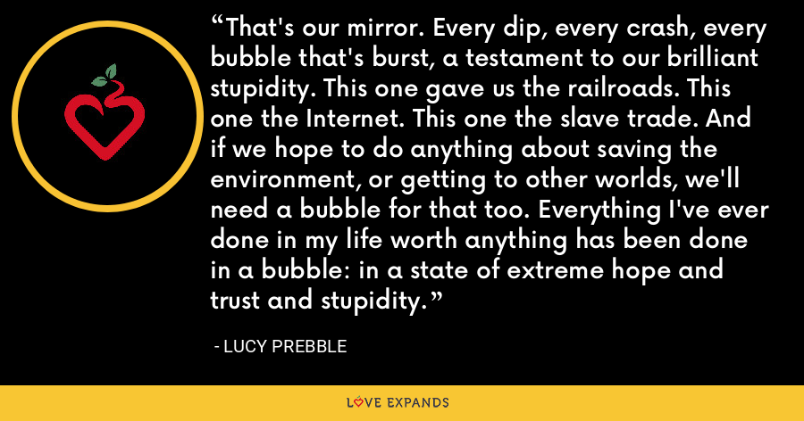 That's our mirror. Every dip, every crash, every bubble that's burst, a testament to our brilliant stupidity. This one gave us the railroads. This one the Internet. This one the slave trade. And if we hope to do anything about saving the environment, or getting to other worlds, we'll need a bubble for that too. Everything I've ever done in my life worth anything has been done in a bubble: in a state of extreme hope and trust and stupidity. - Lucy Prebble