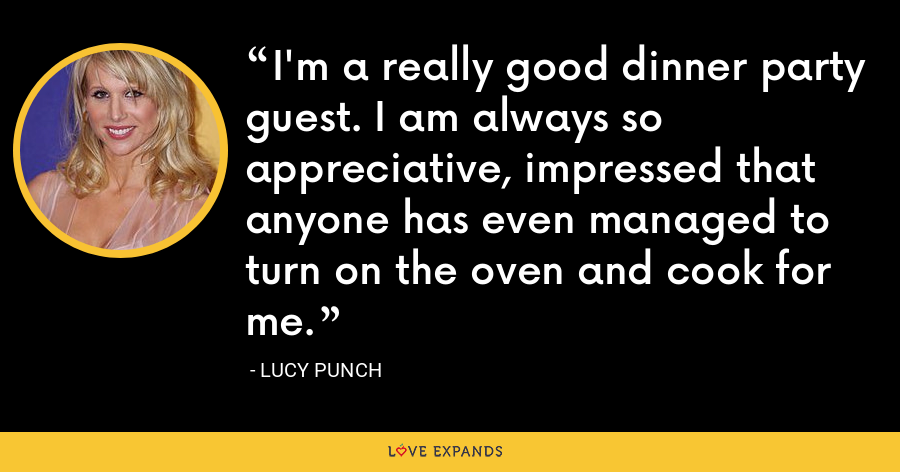 I'm a really good dinner party guest. I am always so appreciative, impressed that anyone has even managed to turn on the oven and cook for me. - Lucy Punch