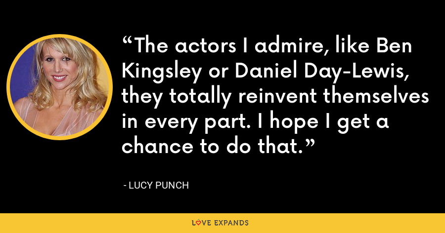 The actors I admire, like Ben Kingsley or Daniel Day-Lewis, they totally reinvent themselves in every part. I hope I get a chance to do that. - Lucy Punch