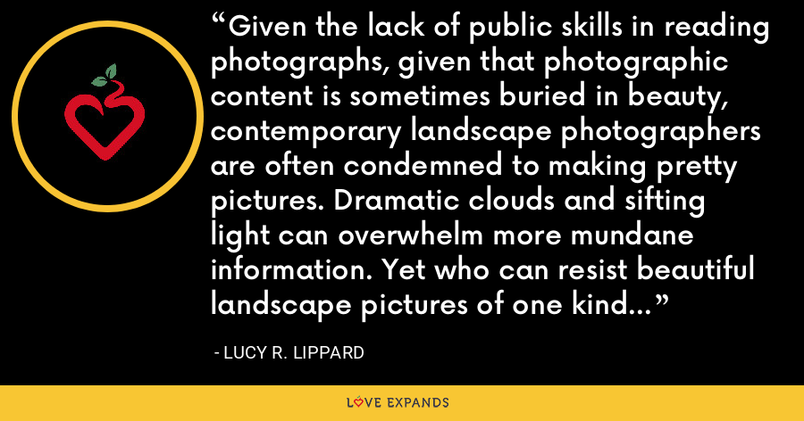 Given the lack of public skills in reading photographs, given that photographic content is sometimes buried in beauty, contemporary landscape photographers are often condemned to making pretty pictures. Dramatic clouds and sifting light can overwhelm more mundane information. Yet who can resist beautiful landscape pictures of one kind or another? Not I. - Lucy R. Lippard