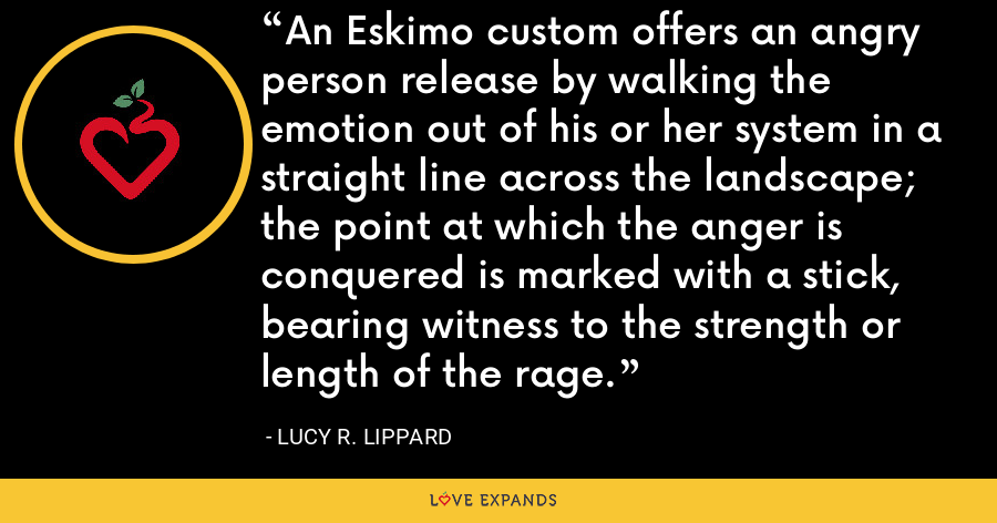 An Eskimo custom offers an angry person release by walking the emotion out of his or her system in a straight line across the landscape; the point at which the anger is conquered is marked with a stick, bearing witness to the strength or length of the rage. - Lucy R. Lippard