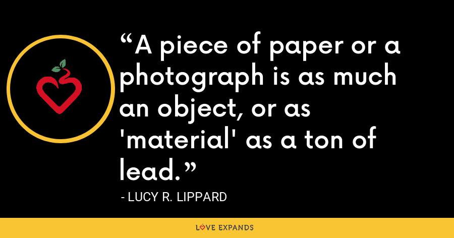 A piece of paper or a photograph is as much an object, or as 'material' as a ton of lead. - Lucy R. Lippard