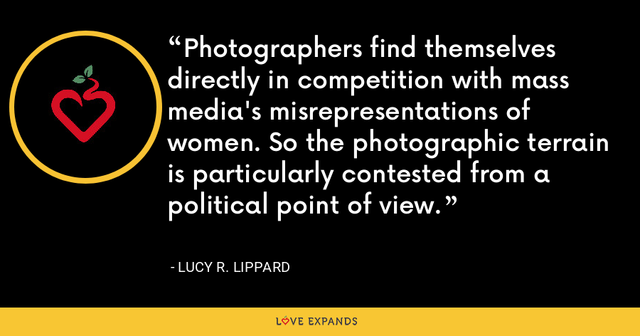 Photographers find themselves directly in competition with mass media's misrepresentations of women. So the photographic terrain is particularly contested from a political point of view. - Lucy R. Lippard