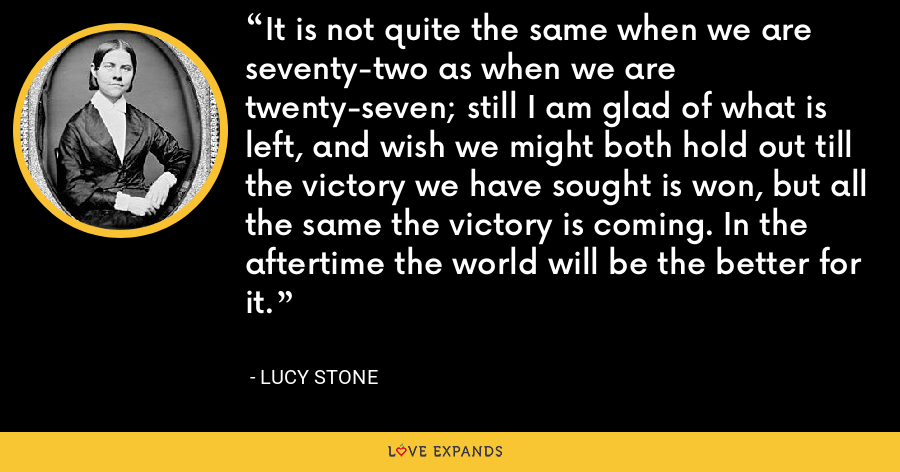 It is not quite the same when we are seventy-two as when we are twenty-seven; still I am glad of what is left, and wish we might both hold out till the victory we have sought is won, but all the same the victory is coming. In the aftertime the world will be the better for it. - Lucy Stone