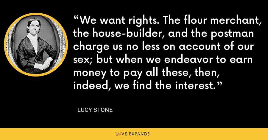We want rights. The flour merchant, the house-builder, and the postman charge us no less on account of our sex; but when we endeavor to earn money to pay all these, then, indeed, we find the interest. - Lucy Stone