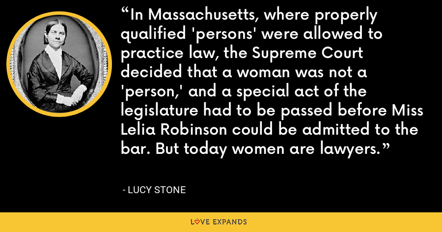 In Massachusetts, where properly qualified 'persons' were allowed to practice law, the Supreme Court decided that a woman was not a 'person,' and a special act of the legislature had to be passed before Miss Lelia Robinson could be admitted to the bar. But today women are lawyers. - Lucy Stone