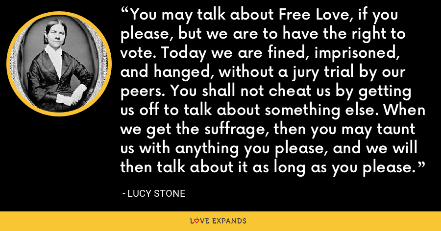 You may talk about Free Love, if you please, but we are to have the right to vote. Today we are fined, imprisoned, and hanged, without a jury trial by our peers. You shall not cheat us by getting us off to talk about something else. When we get the suffrage, then you may taunt us with anything you please, and we will then talk about it as long as you please. - Lucy Stone