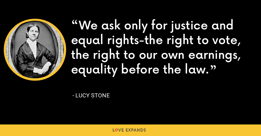 We ask only for justice and equal rights-the right to vote, the right to our own earnings, equality before the law. - Lucy Stone