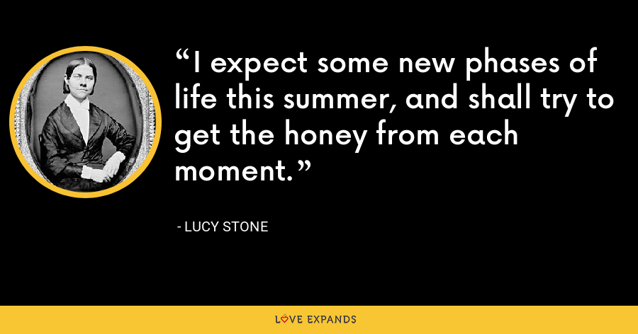 I expect some new phases of life this summer, and shall try to get the honey from each moment. - Lucy Stone