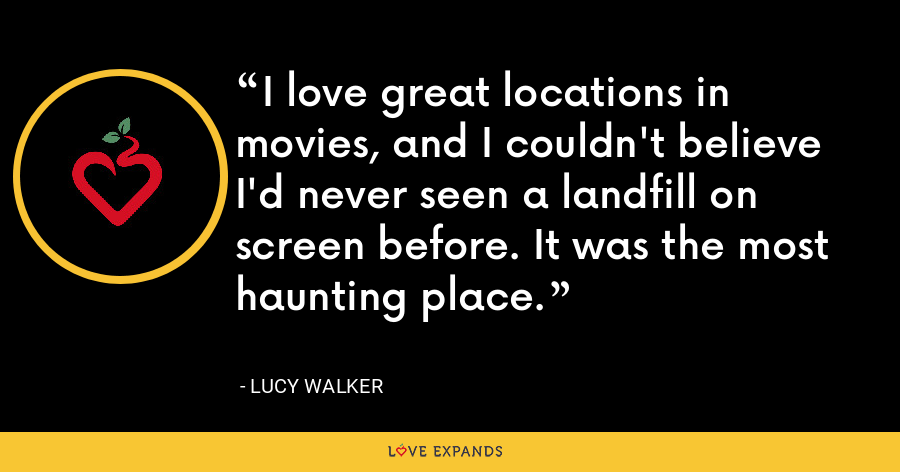 I love great locations in movies, and I couldn't believe I'd never seen a landfill on screen before. It was the most haunting place. - Lucy Walker
