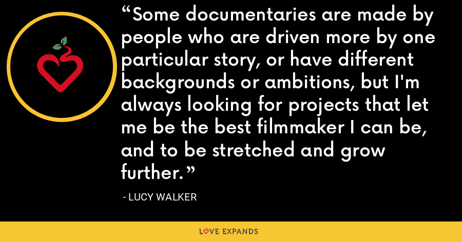 Some documentaries are made by people who are driven more by one particular story, or have different backgrounds or ambitions, but I'm always looking for projects that let me be the best filmmaker I can be, and to be stretched and grow further. - Lucy Walker