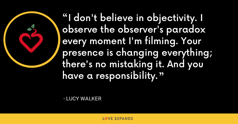 I don't believe in objectivity. I observe the observer's paradox every moment I'm filming. Your presence is changing everything; there's no mistaking it. And you have a responsibility. - Lucy Walker