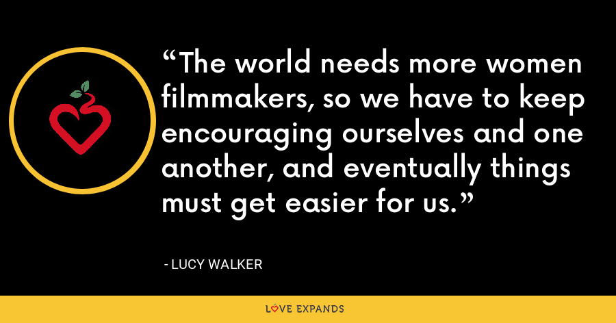 The world needs more women filmmakers, so we have to keep encouraging ourselves and one another, and eventually things must get easier for us. - Lucy Walker