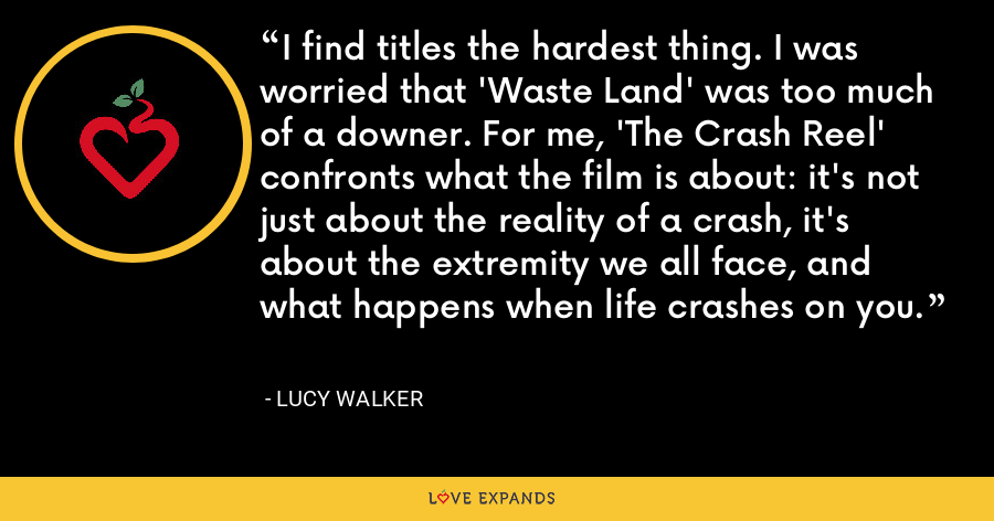 I find titles the hardest thing. I was worried that 'Waste Land' was too much of a downer. For me, 'The Crash Reel' confronts what the film is about: it's not just about the reality of a crash, it's about the extremity we all face, and what happens when life crashes on you. - Lucy Walker