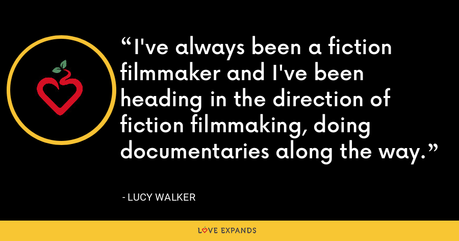 I've always been a fiction filmmaker and I've been heading in the direction of fiction filmmaking, doing documentaries along the way. - Lucy Walker