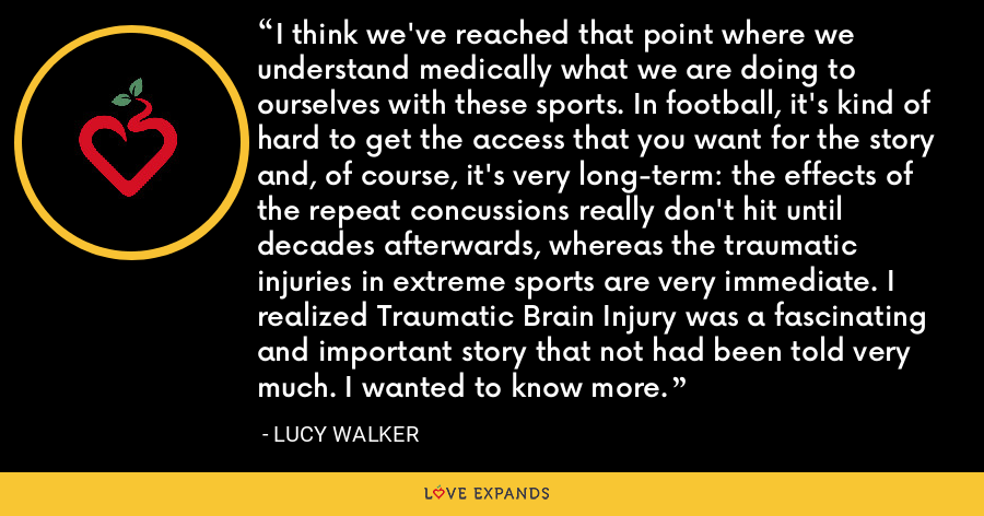 I think we've reached that point where we understand medically what we are doing to ourselves with these sports. In football, it's kind of hard to get the access that you want for the story and, of course, it's very long-term: the effects of the repeat concussions really don't hit until decades afterwards, whereas the traumatic injuries in extreme sports are very immediate. I realized Traumatic Brain Injury was a fascinating and important story that not had been told very much. I wanted to know more. - Lucy Walker