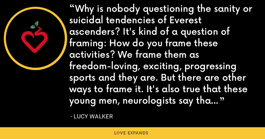 Why is nobody questioning the sanity or suicidal tendencies of Everest ascenders? It's kind of a question of framing: How do you frame these activities? We frame them as freedom-loving, exciting, progressing sports and they are. But there are other ways to frame it. It's also true that these young men, neurologists say that their frontal lobes aren't developed yet - the long-term planning part of the brain. - Lucy Walker