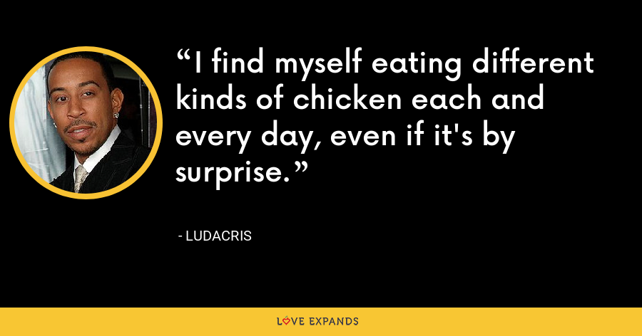 I find myself eating different kinds of chicken each and every day, even if it's by surprise. - Ludacris