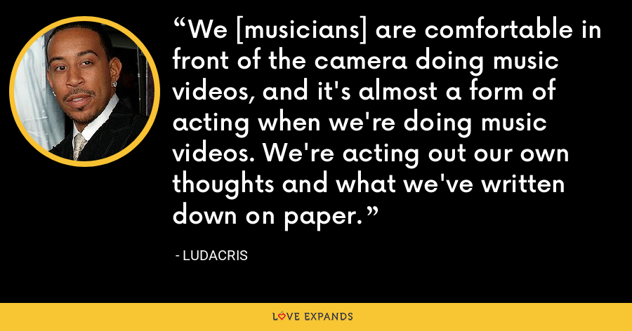 We [musicians] are comfortable in front of the camera doing music videos, and it's almost a form of acting when we're doing music videos. We're acting out our own thoughts and what we've written down on paper. - Ludacris
