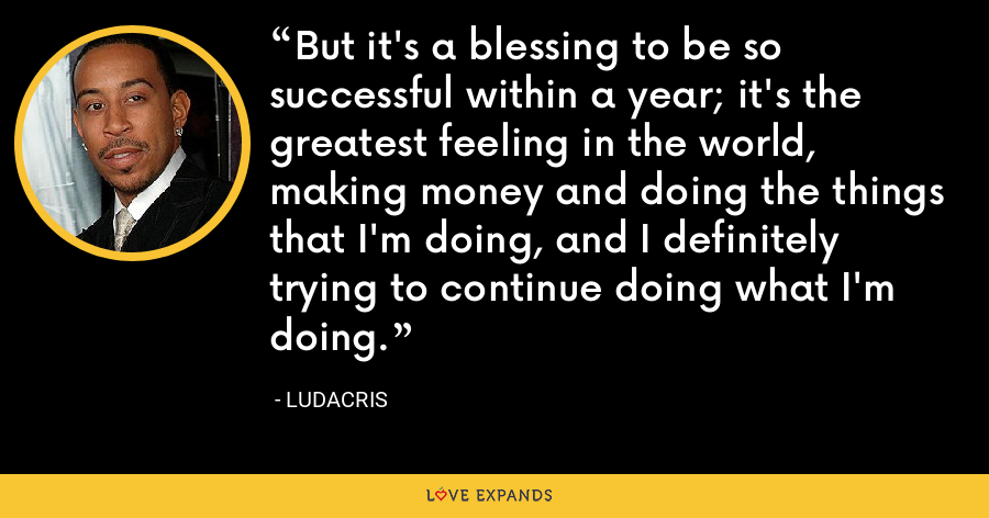 But it's a blessing to be so successful within a year; it's the greatest feeling in the world, making money and doing the things that I'm doing, and I definitely trying to continue doing what I'm doing. - Ludacris
