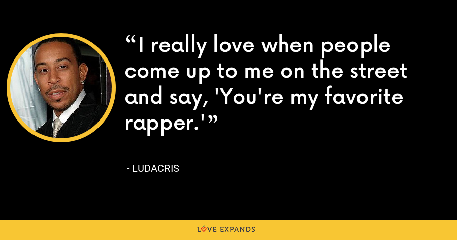 I really love when people come up to me on the street and say, 'You're my favorite rapper.' - Ludacris